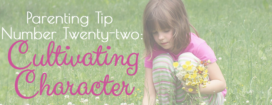 Cultivating Character :: Parenting Tip Number Twenty-two
