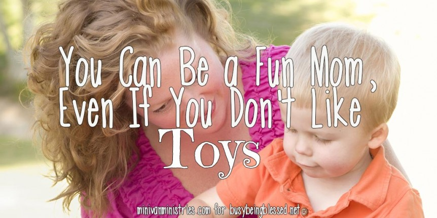 You Can Be a Fun Mom, Even If You Don't Like Toys