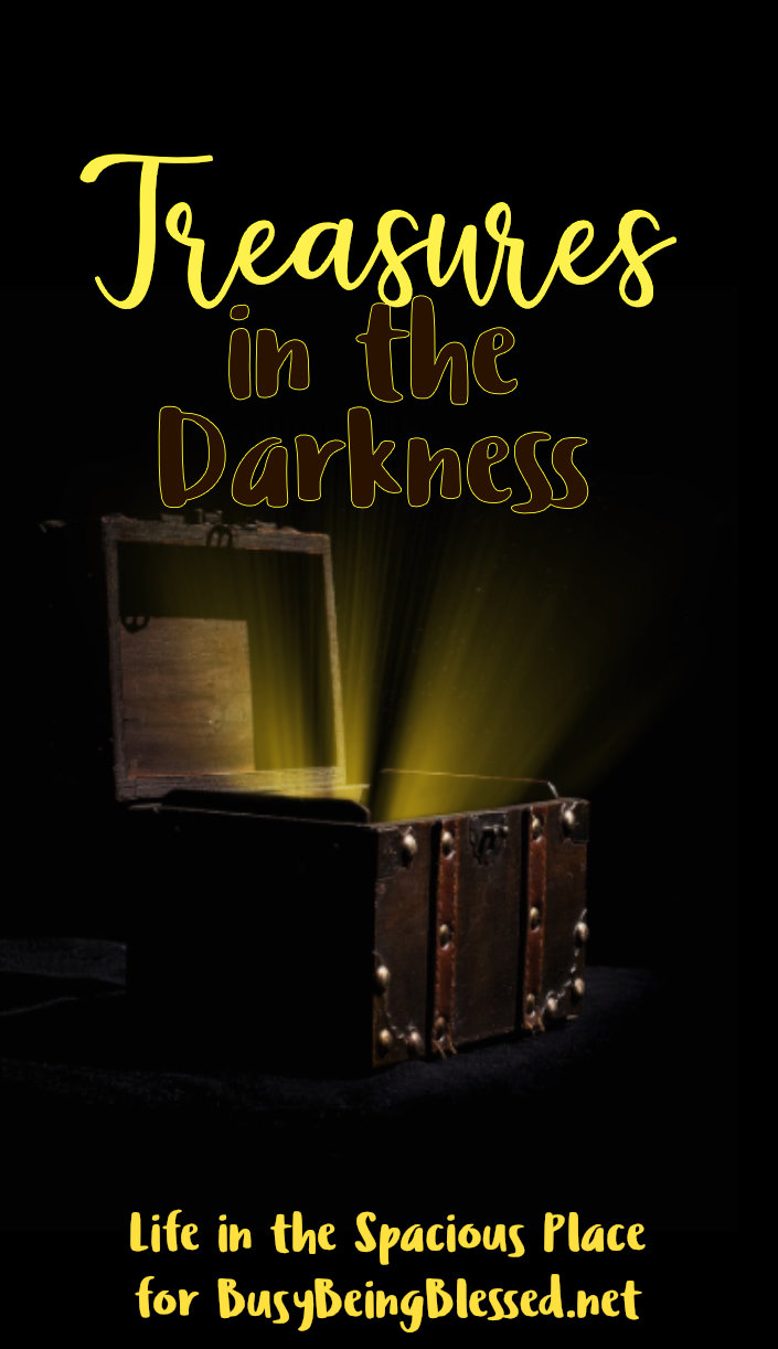 I will give you treasures hidden in the darkness - secret riches. When you're used to hiding in the darkness, the light is dazzling and it is painful.