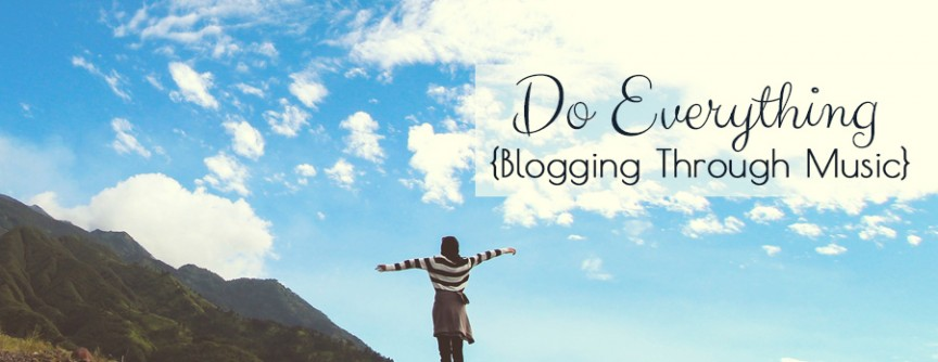 Do Everything {Blogging Through Music}