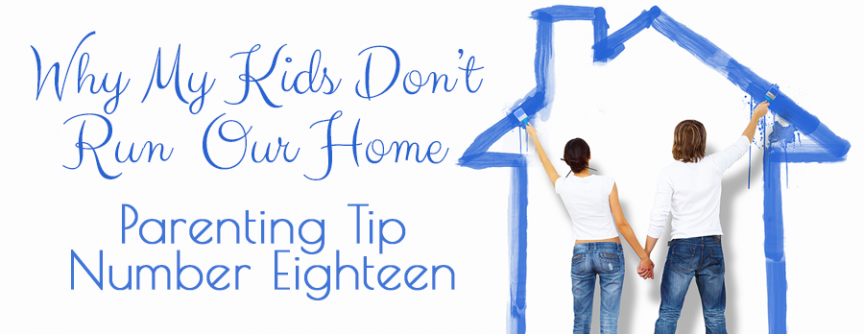 Why Our Kids Don't Run Our Home :: Parenting Tip Number Eighteen