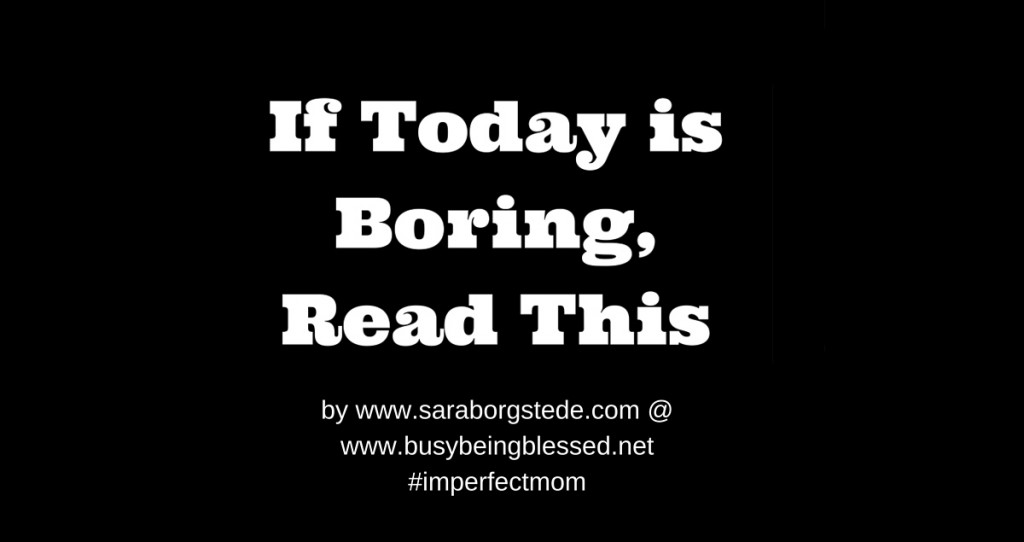 If Today is Boring, Read This {Imperfect Moms Day 19}