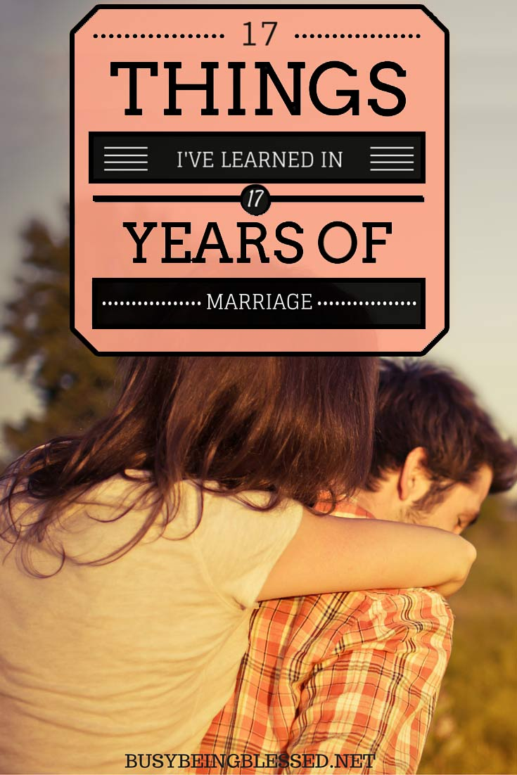 17 things I have learned over these past 17 years of marriage. Some of them took longer to sink in than others. Some of them I'm still working on.