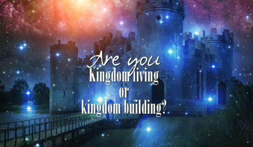 Are you Kingdom living or kingdom building?