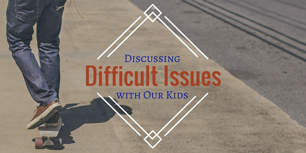 Discussing Difficult Issues with Our Kids