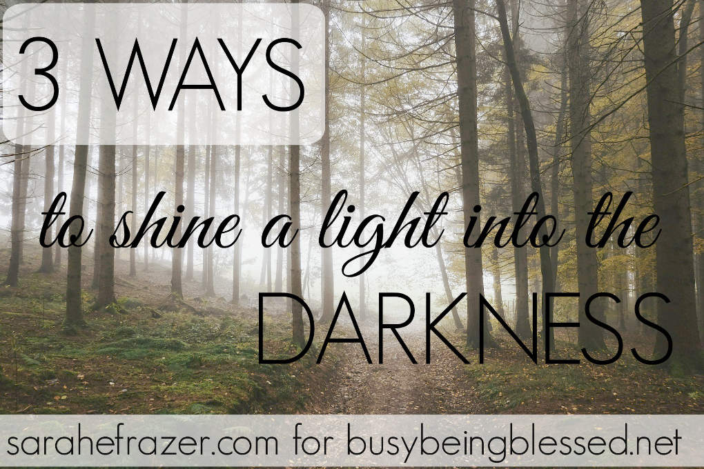3 Ways to Shine a Light into the Darkness - SaraEFrazer.com for BusyBeingBlessed.net