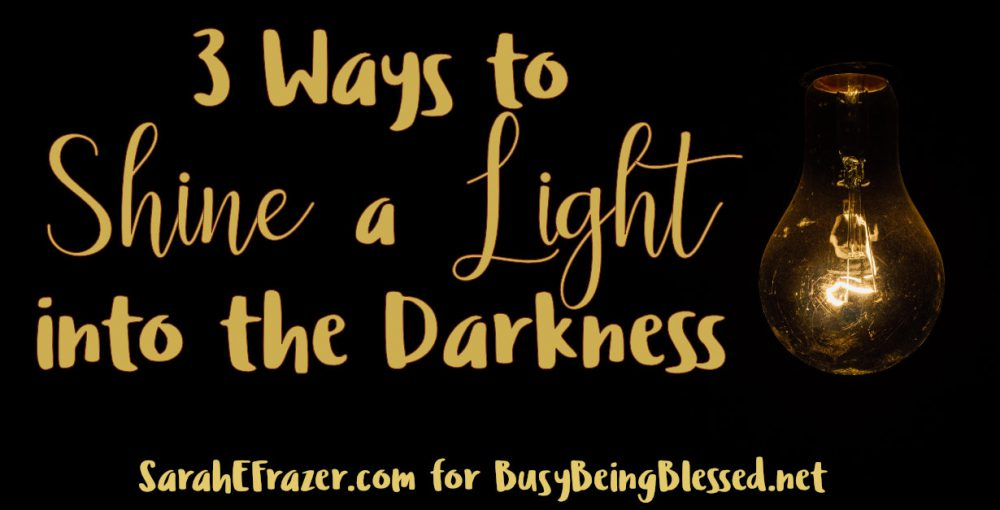 3 Ways to Shine a Light into the Darkness